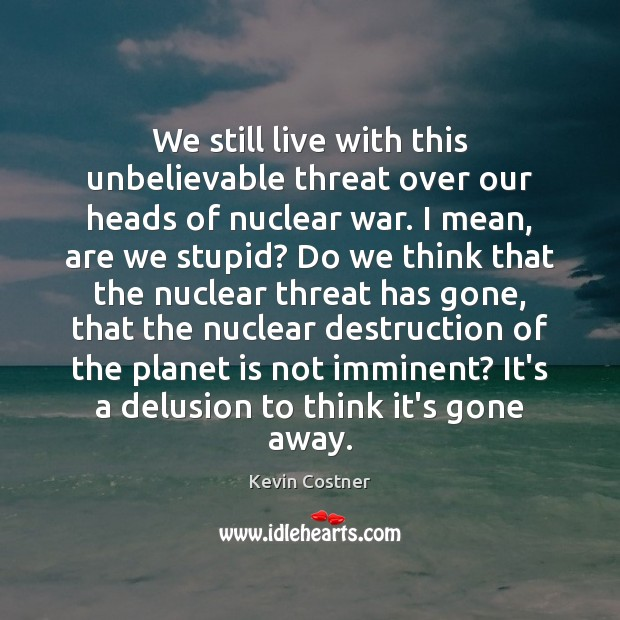 We still live with this unbelievable threat over our heads of nuclear Kevin Costner Picture Quote