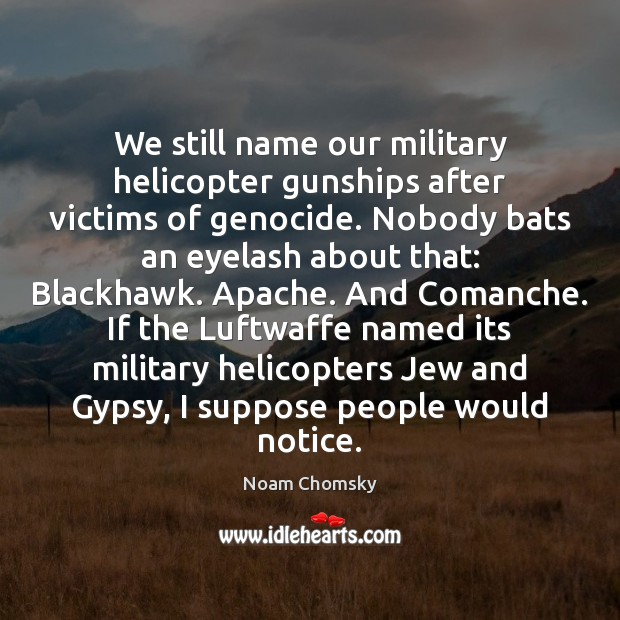Image, We still name our military helicopter gunships after victims of genocide. Nobody