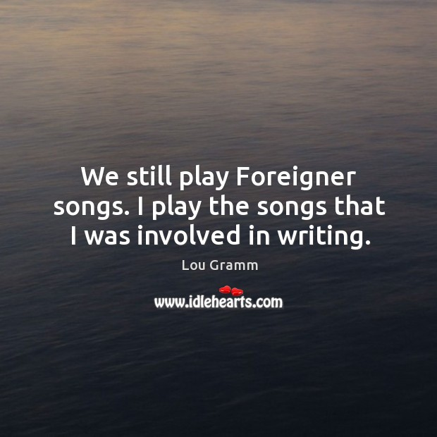 We still play foreigner songs. I play the songs that I was involved in writing. Image