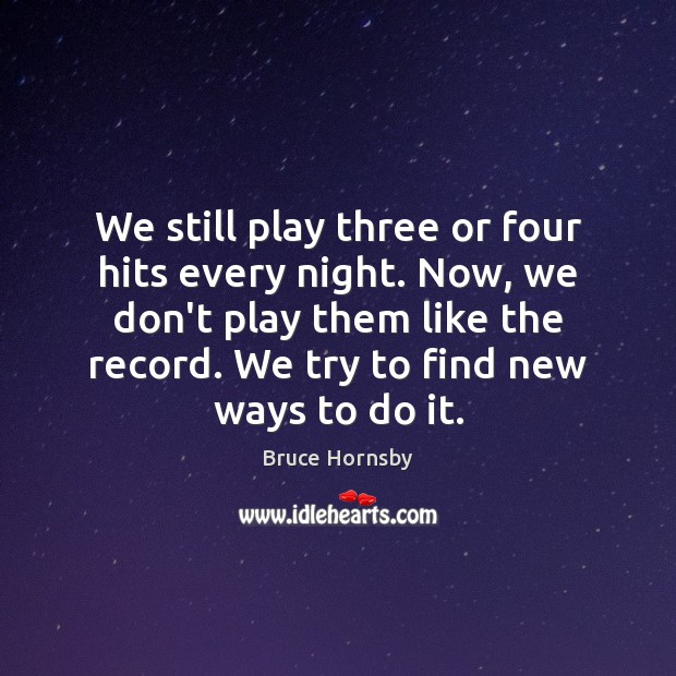 Image, We still play three or four hits every night. Now, we don't