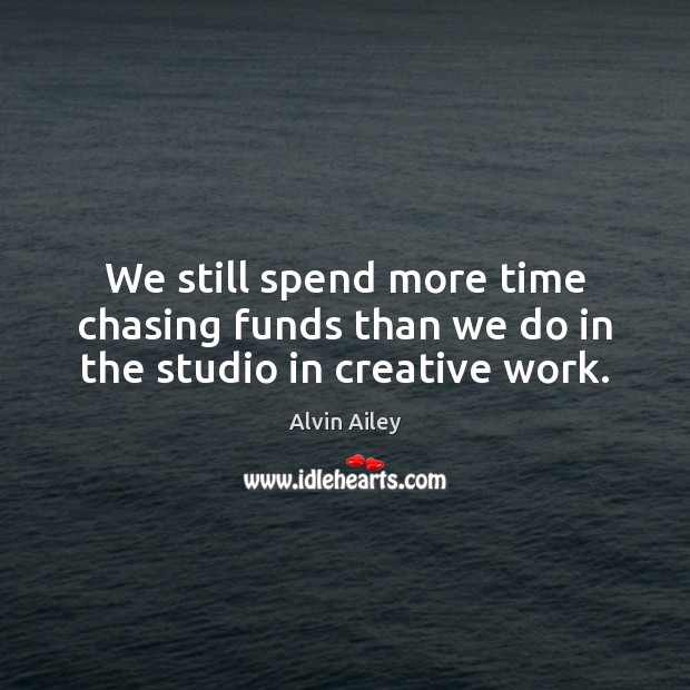 We still spend more time chasing funds than we do in the studio in creative work. Alvin Ailey Picture Quote