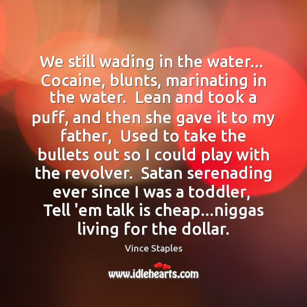 We still wading in the water…  Cocaine, blunts, marinating in the water. Vince Staples Picture Quote