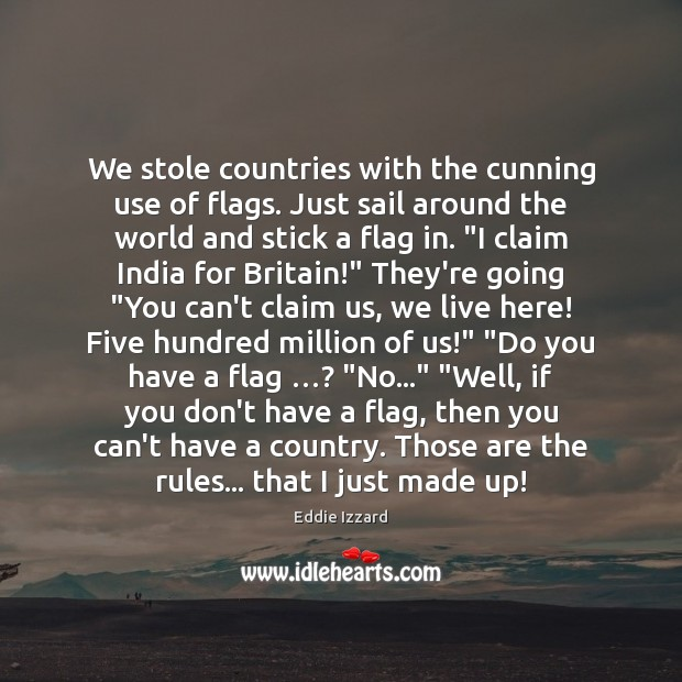 We stole countries with the cunning use of flags. Just sail around Eddie Izzard Picture Quote