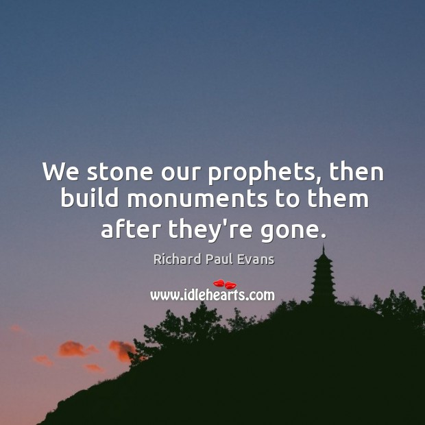 Image, We stone our prophets, then build monuments to them after they're gone.