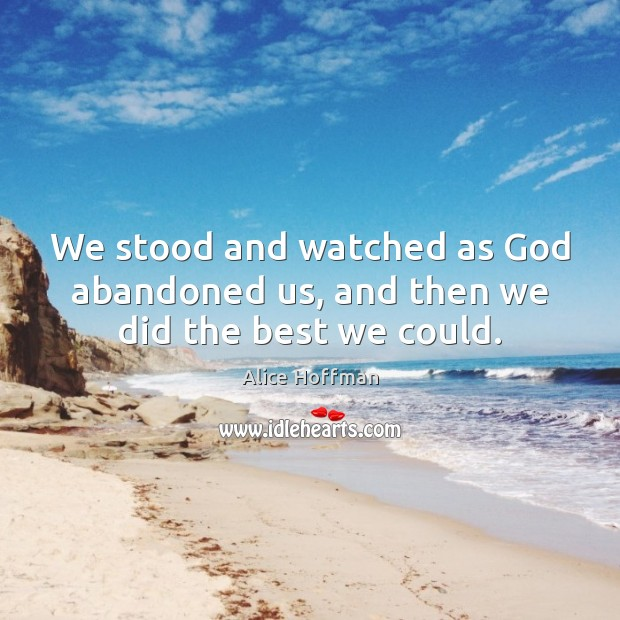 Image, We stood and watched as God abandoned us, and then we did the best we could.