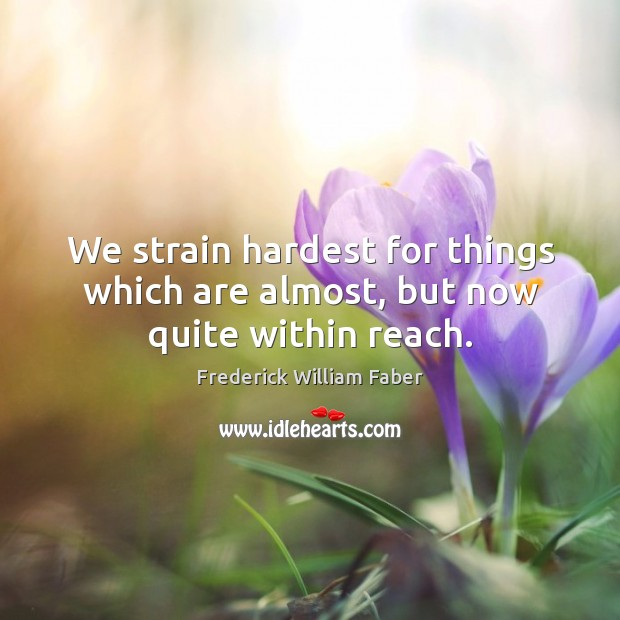 We strain hardest for things which are almost, but now quite within reach. Image