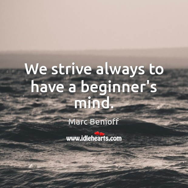 We strive always to have a beginner's mind. Marc Benioff Picture Quote