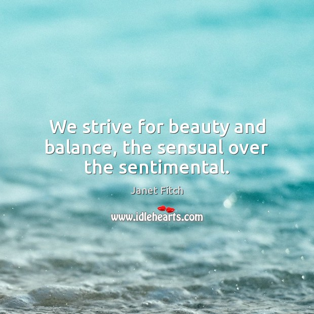We strive for beauty and balance, the sensual over the sentimental. Janet Fitch Picture Quote