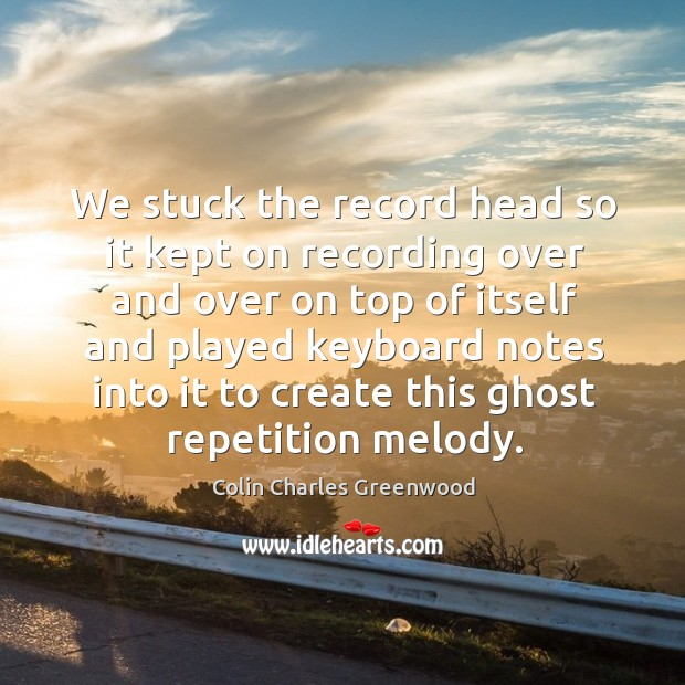 We stuck the record head so it kept on recording over and over on top of itself Colin Charles Greenwood Picture Quote