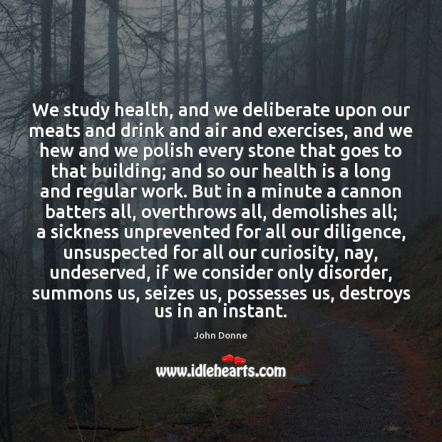 We study health, and we deliberate upon our meats and drink and John Donne Picture Quote