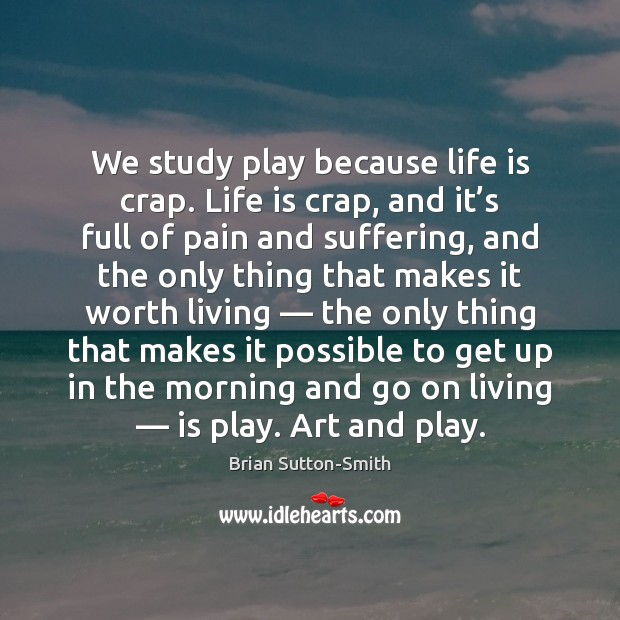 Image, We study play because life is crap. Life is crap, and it'