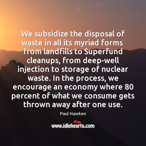 We subsidize the disposal of waste in all its myriad forms  from Paul Hawken Picture Quote