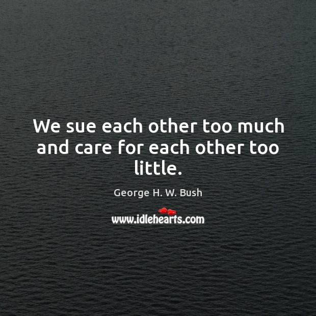 We sue each other too much and care for each other too little. George H. W. Bush Picture Quote