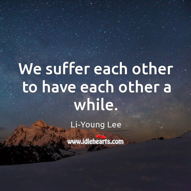 Image, We suffer each other to have each other a while.