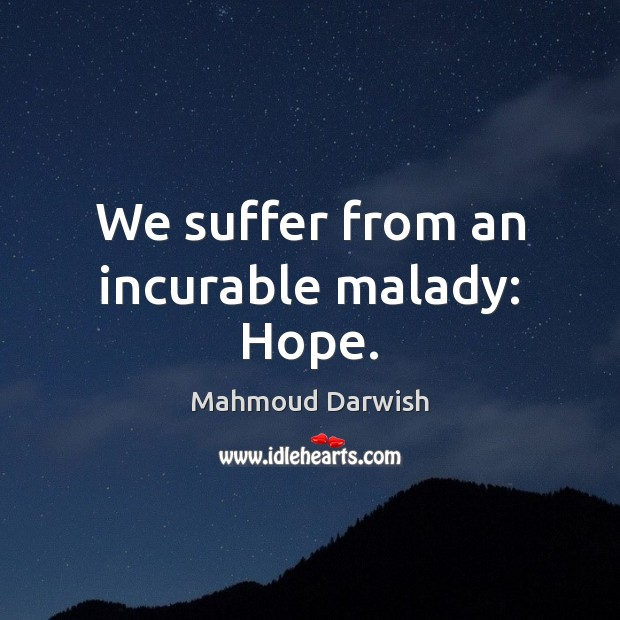 Image, We suffer from an incurable malady: Hope.