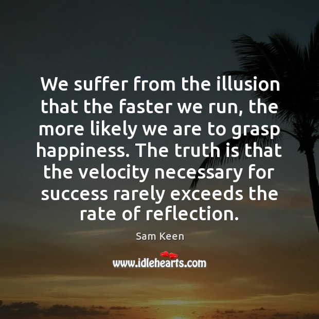 We suffer from the illusion that the faster we run, the more Sam Keen Picture Quote