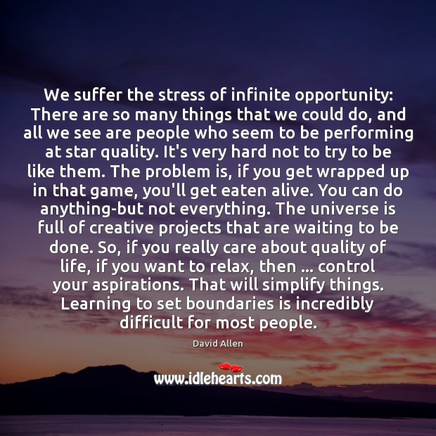 We suffer the stress of infinite opportunity: There are so many things David Allen Picture Quote