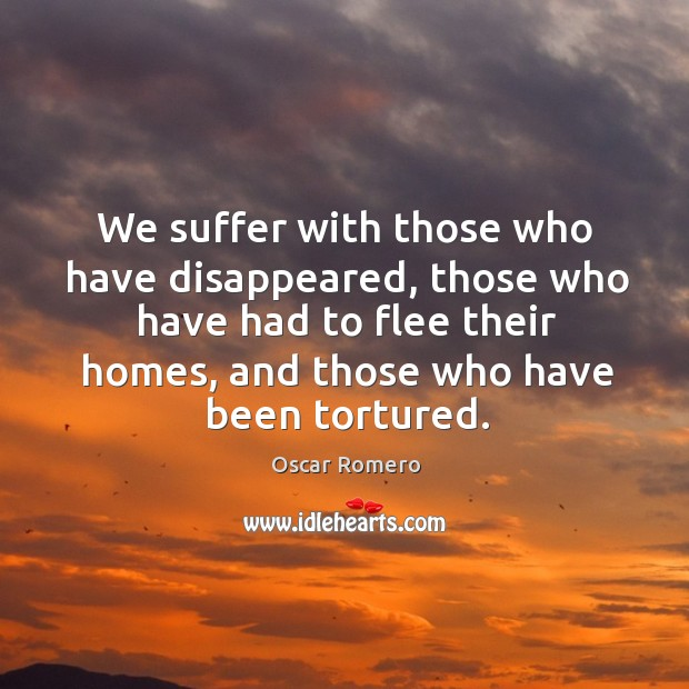 We suffer with those who have disappeared, those who have had to Oscar Romero Picture Quote