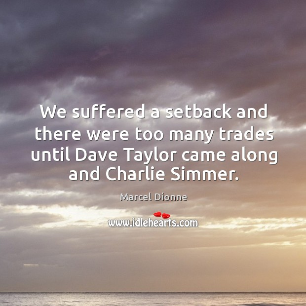 We suffered a setback and there were too many trades until dave taylor came along and charlie simmer. Image