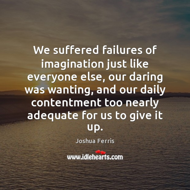 We suffered failures of imagination just like everyone else, our daring was Joshua Ferris Picture Quote