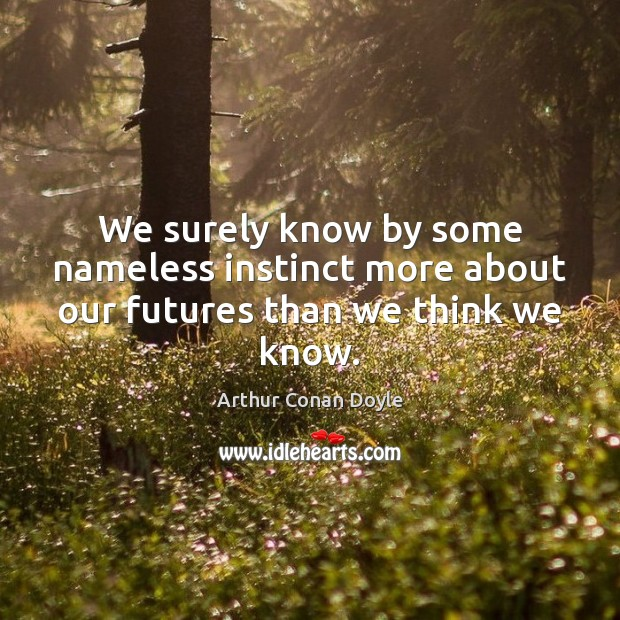 We surely know by some nameless instinct more about our futures than we think we know. Arthur Conan Doyle Picture Quote