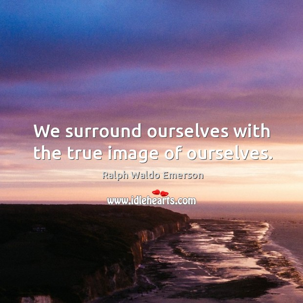 Image, We surround ourselves with the true image of ourselves.