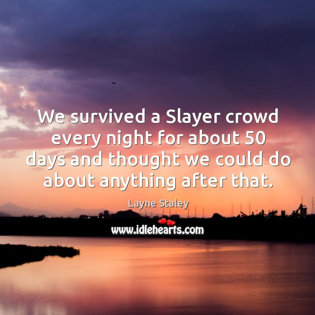 We survived a slayer crowd every night for about 50 days and thought we could do about anything after that. Layne Staley Picture Quote