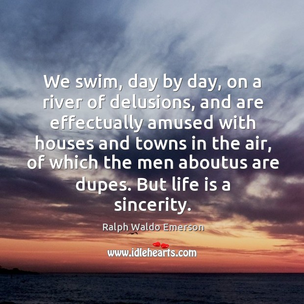 We swim, day by day, on a river of delusions, and are Image