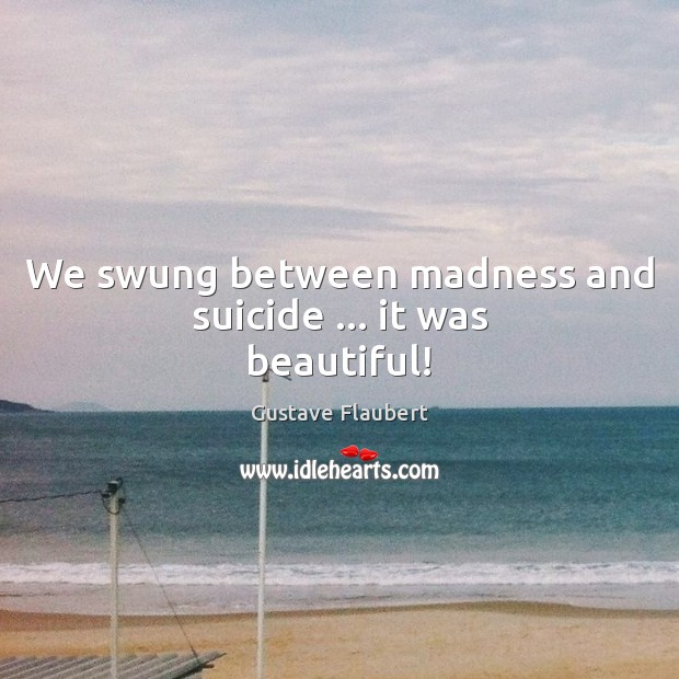 We swung between madness and suicide … it was beautiful! Image