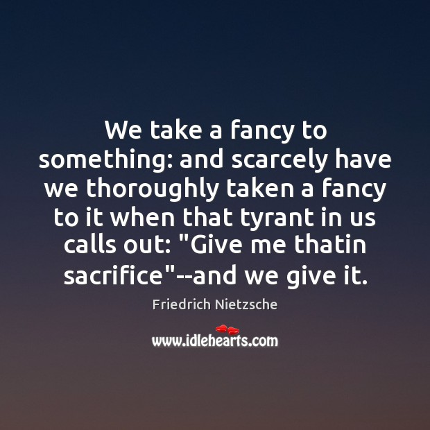 We take a fancy to something: and scarcely have we thoroughly taken Friedrich Nietzsche Picture Quote