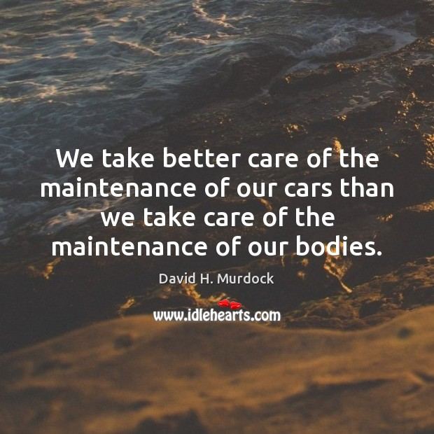 We take better care of the maintenance of our cars than we Image