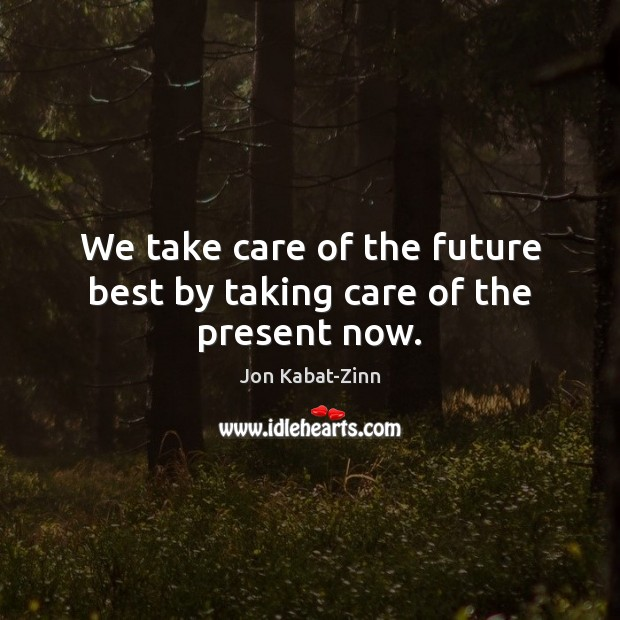 We take care of the future best by taking care of the present now. Image