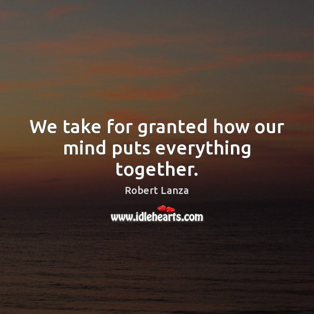 We take for granted how our mind puts everything together. Robert Lanza Picture Quote
