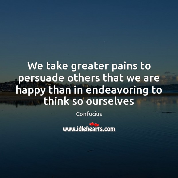 We take greater pains to persuade others that we are happy than Image
