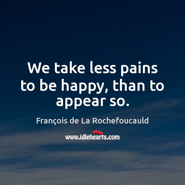 We take less pains to be happy, than to appear so. Image
