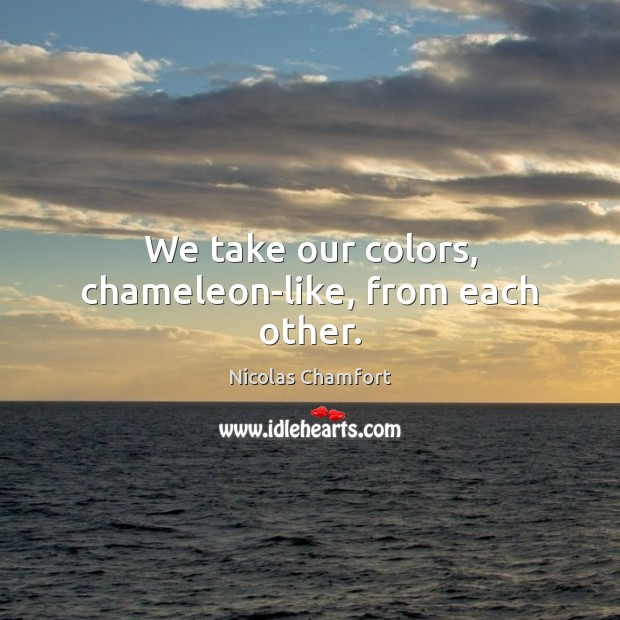 We take our colors, chameleon-like, from each other. Nicolas Chamfort Picture Quote