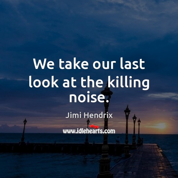 We take our last look at the killing noise. Jimi Hendrix Picture Quote