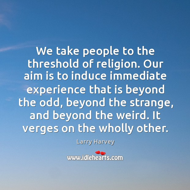 We take people to the threshold of religion. Our aim is to induce immediate Larry Harvey Picture Quote