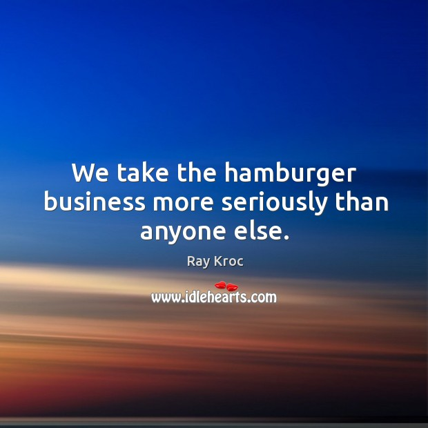 We take the hamburger business more seriously than anyone else. Ray Kroc Picture Quote
