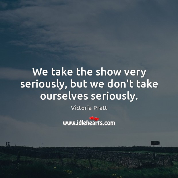 We take the show very seriously, but we don't take ourselves seriously. Victoria Pratt Picture Quote