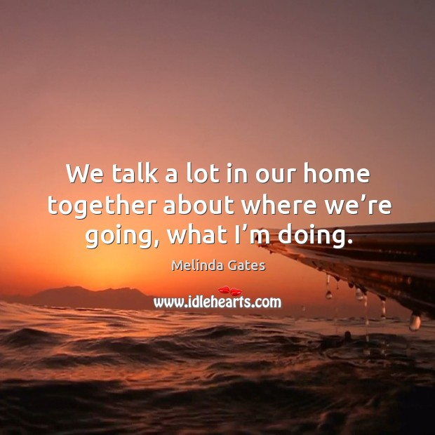 We talk a lot in our home together about where we're going, what I'm doing. Melinda Gates Picture Quote
