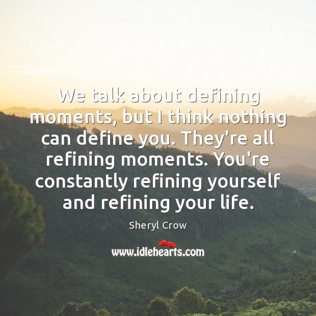We talk about defining moments, but I think nothing can define you. Sheryl Crow Picture Quote