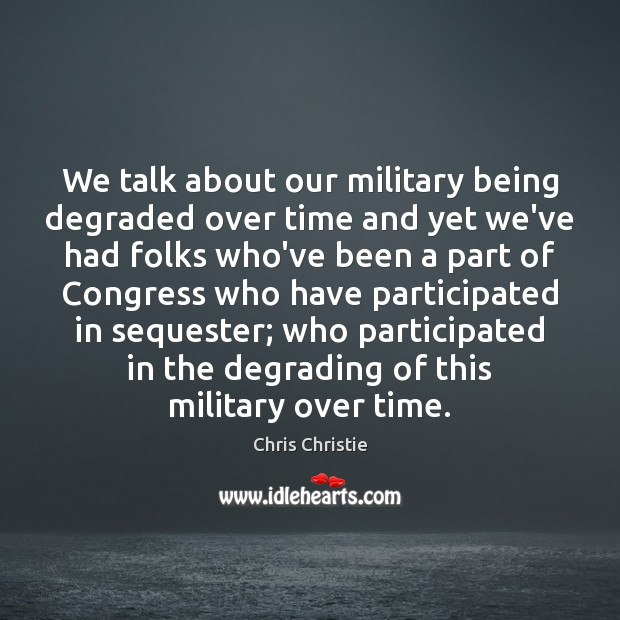 We talk about our military being degraded over time and yet we've Chris Christie Picture Quote