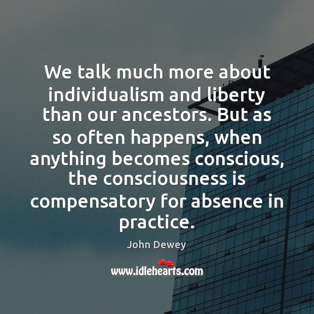 We talk much more about individualism and liberty than our ancestors. But John Dewey Picture Quote