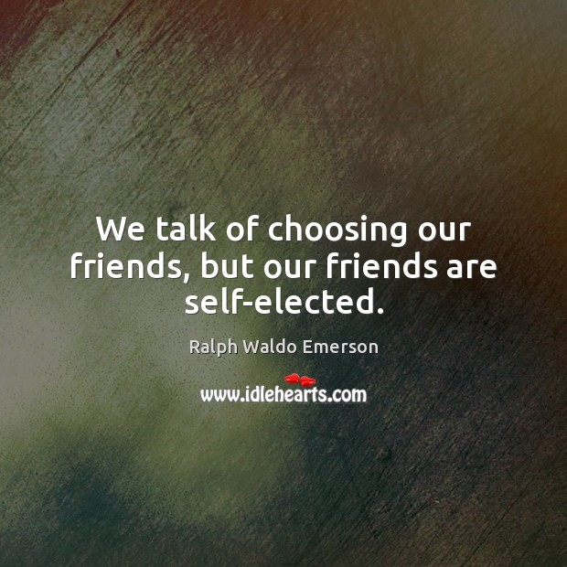We talk of choosing our friends, but our friends are self-elected. Image