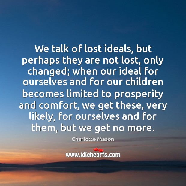 We talk of lost ideals, but perhaps they are not lost, only Charlotte Mason Picture Quote