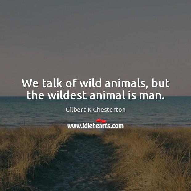 We talk of wild animals, but the wildest animal is man. Image