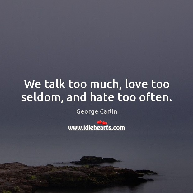 We talk too much, love too seldom, and hate too often. Image