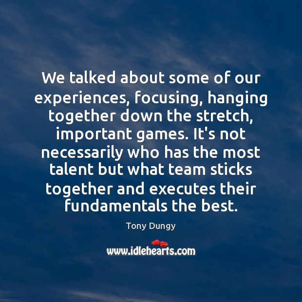 We talked about some of our experiences, focusing, hanging together down the Tony Dungy Picture Quote