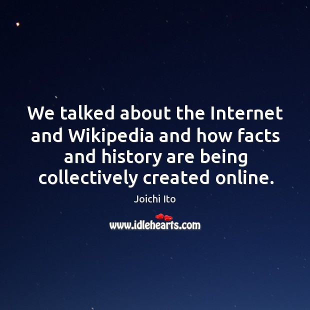 We talked about the internet and wikipedia and how facts and history are being collectively created online. Image